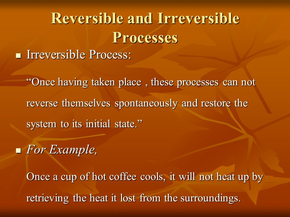 "Reversible and Irreversible Processes Irreversible Process: Irreversible Process: ""Once having taken place, these processes can not reverse themselves"