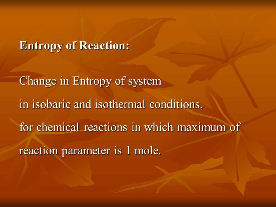 Entropy of Reaction: Change in Entropy of system in isobaric and isothermal conditions, for chemical reactions in which maximum of reaction parameter is 1 mole.