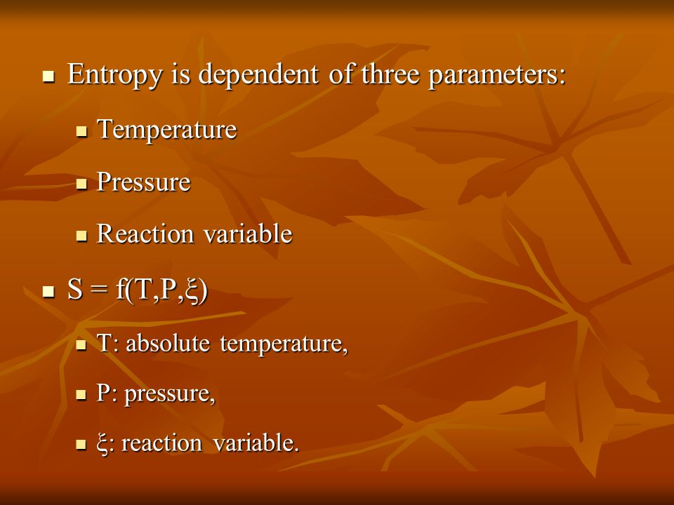 Entropy is dependent of three parameters: Entropy is dependent of three parameters: Temperature Temperature Pressure Pressure Reaction variable Reaction variable S = f(T,P,ξ) S = f(T,P,ξ) T: absolute temperature, T: absolute temperature, P: pressure, P: pressure, ξ: reaction variable.
