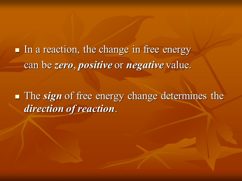 In a reaction, the change in free energy In a reaction, the change in free energy can be zero, positive or negative value. The sign of free energy cha