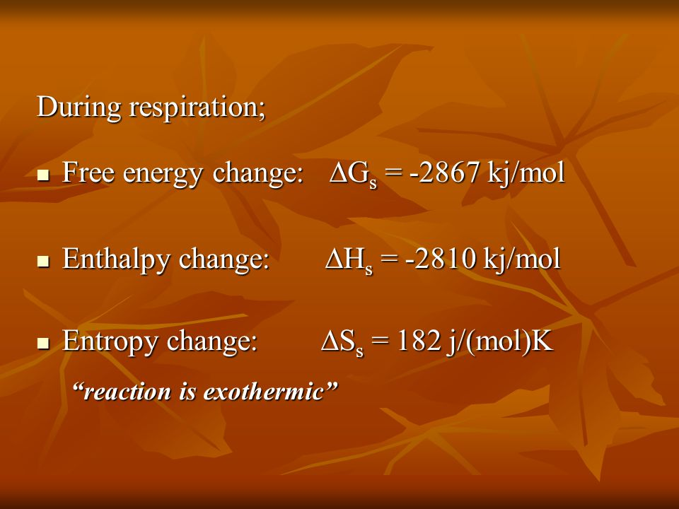 During respiration; Free energy change:  G s = -2867 kj/mol Free energy change:  G s = -2867 kj/mol Enthalpy change:  H s = -2810 kj/mol Enthalpy c
