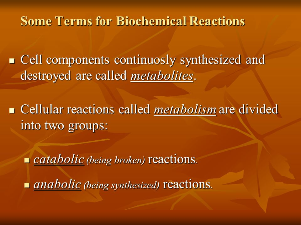 Some Terms for Biochemical Reactions Cell components continuosly synthesized and destroyed are called metabolites.