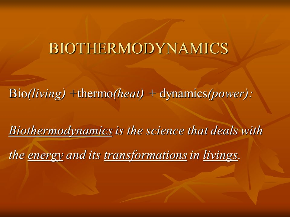 BIOTHERMODYNAMICS Bio(living) +thermo(heat) + dynamics(power): Biothermodynamics is the science that deals with the energy and its transformations in