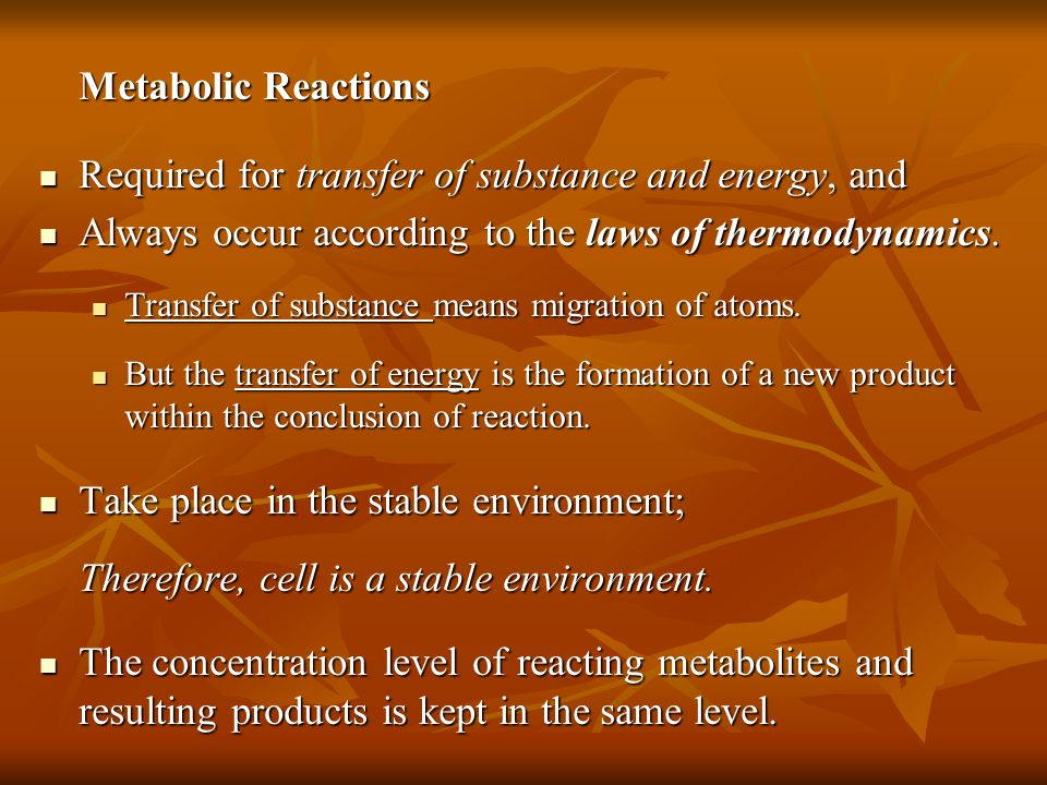 Metabolic Reactions Required for transfer of substance and energy, and Required for transfer of substance and energy, and Always occur according to the laws of thermodynamics.