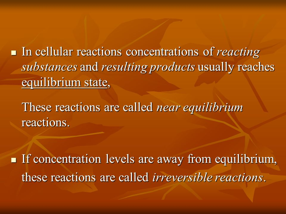 In cellular reactions concentrations of reacting substances and resulting products usually reaches equilibrium state, In cellular reactions concentrations of reacting substances and resulting products usually reaches equilibrium state, These reactions are called near equilibrium reactions.