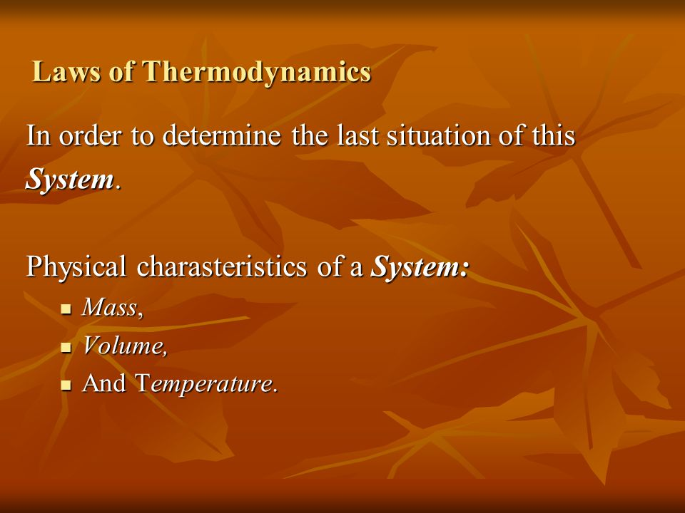 Laws of Thermodynamics In order to determine the last situation of this System. Physical charasteristics of a System: Mass, Mass, Volume, Volume, And