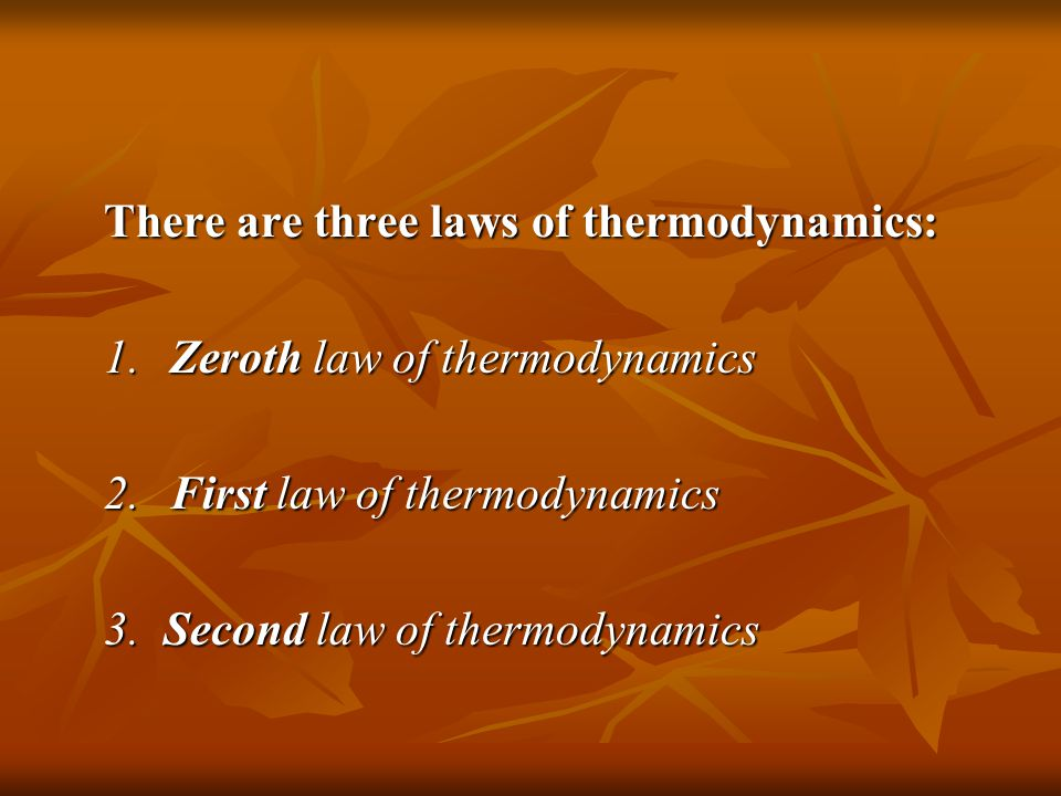 There are three laws of thermodynamics: 1.Zeroth law of thermodynamics 2.First law of thermodynamics 3. Second law of thermodynamics