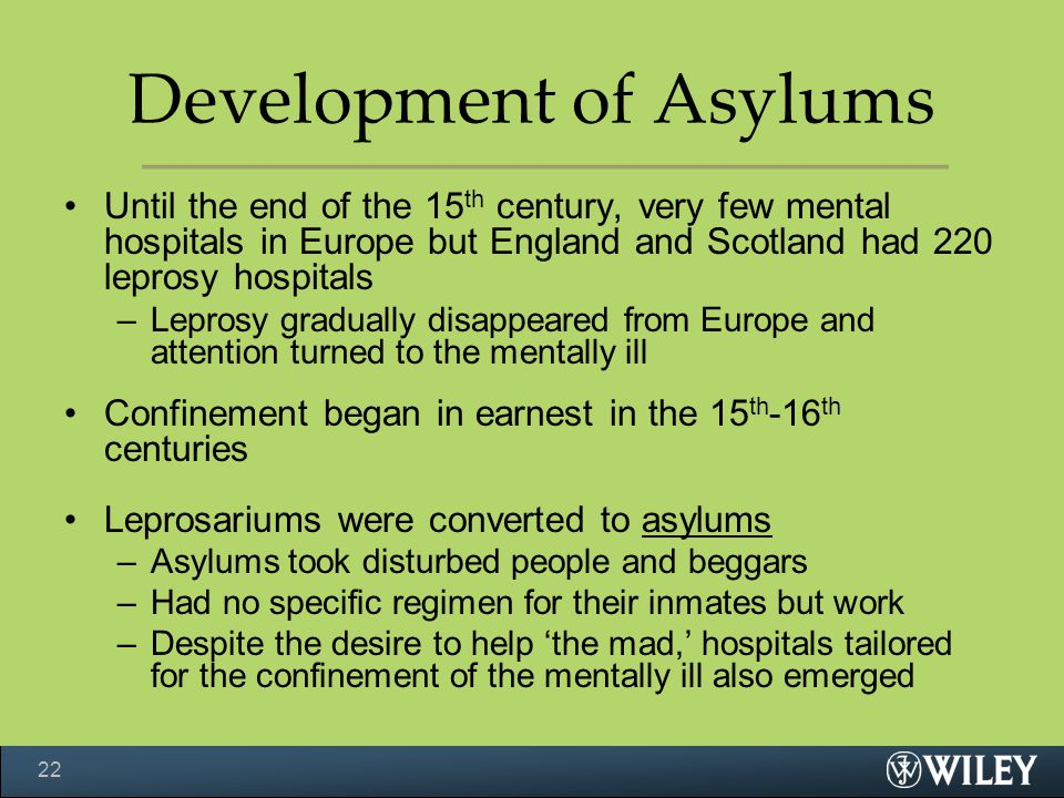 Development of Asylums Until the end of the 15 th century, very few mental hospitals in Europe but England and Scotland had 220 leprosy hospitals –Lep