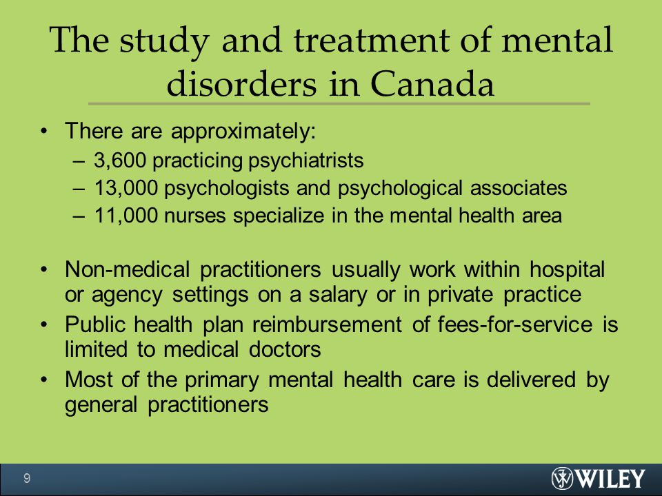 The study and treatment of mental disorders in Canada There are approximately: –3,600 practicing psychiatrists –13,000 psychologists and psychological