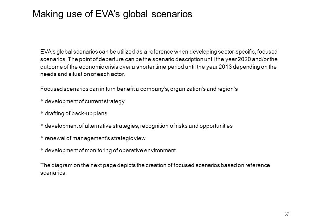 67 EVA's global scenarios can be utilized as a reference when developing sector-specific, focused scenarios. The point of departure can be the scenari