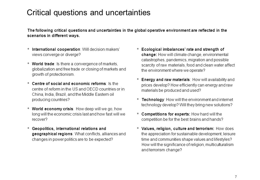 7 The following critical questions and uncertainties in the global operative environment are reflected in the scenarios in different ways. Internation