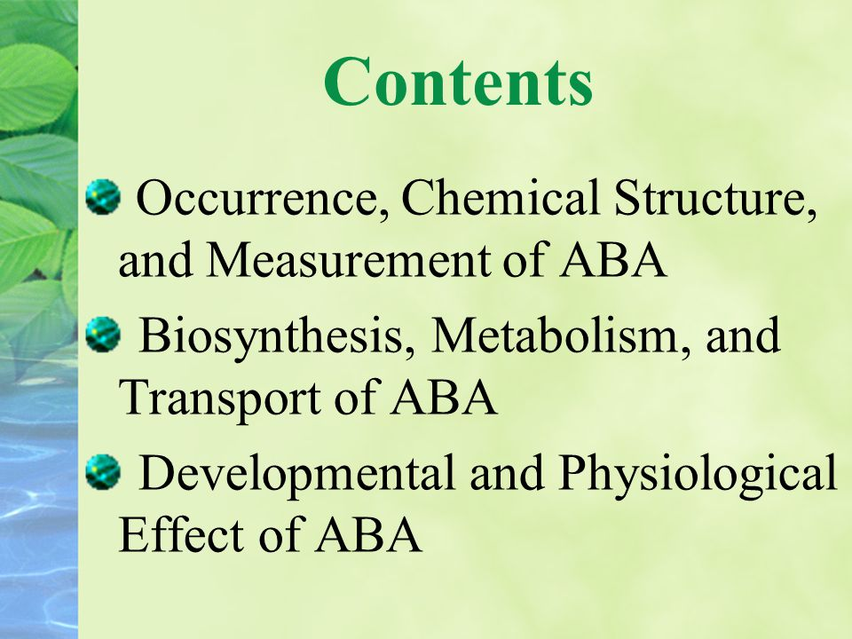 Contents Occurrence, Chemical Structure, and Measurement of ABA Biosynthesis, Metabolism, and Transport of ABA Developmental and Physiological Effect