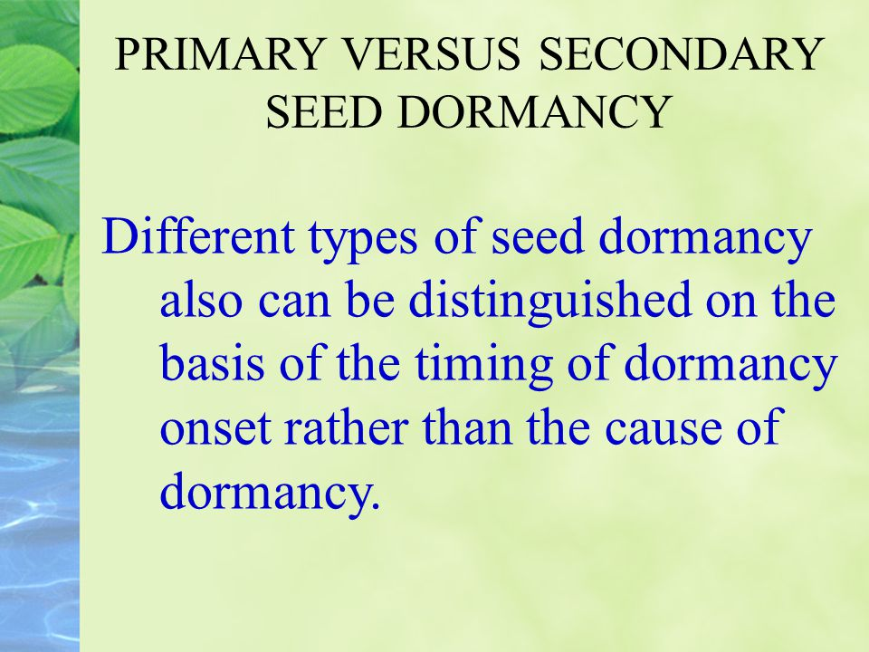 PRIMARY VERSUS SECONDARY SEED DORMANCY Different types of seed dormancy also can be distinguished on the basis of the timing of dormancy onset rather