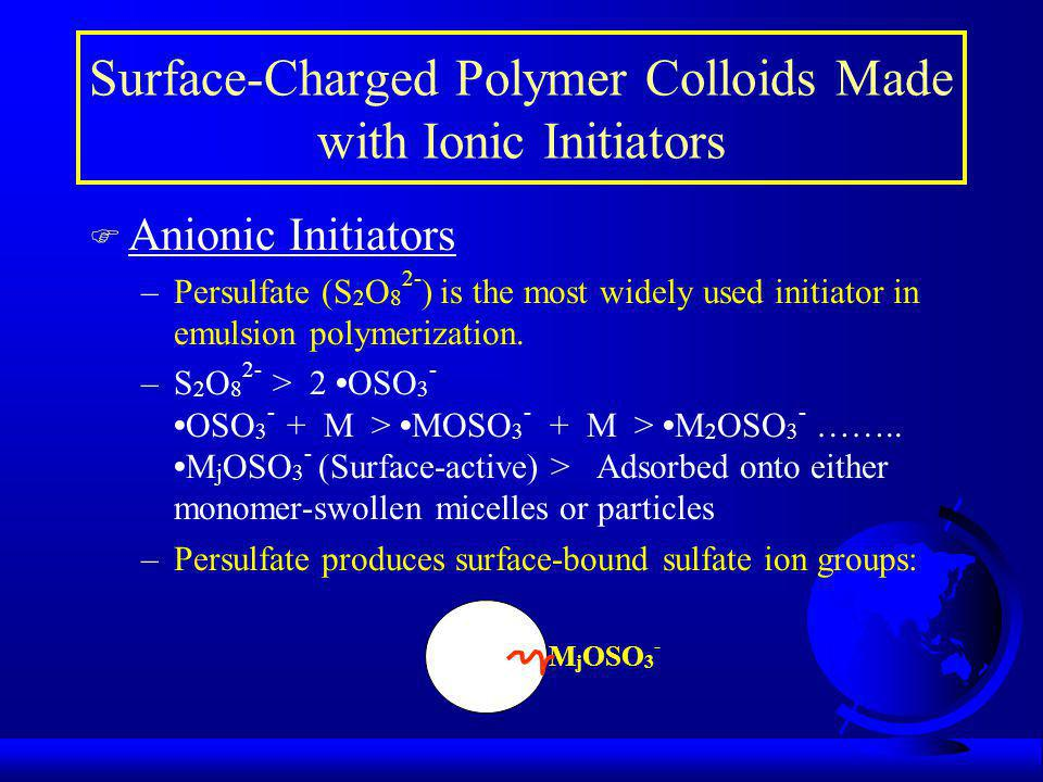 F Anionic Initiators –Persulfate (S 2 O 8 2- ) is the most widely used initiator in emulsion polymerization.