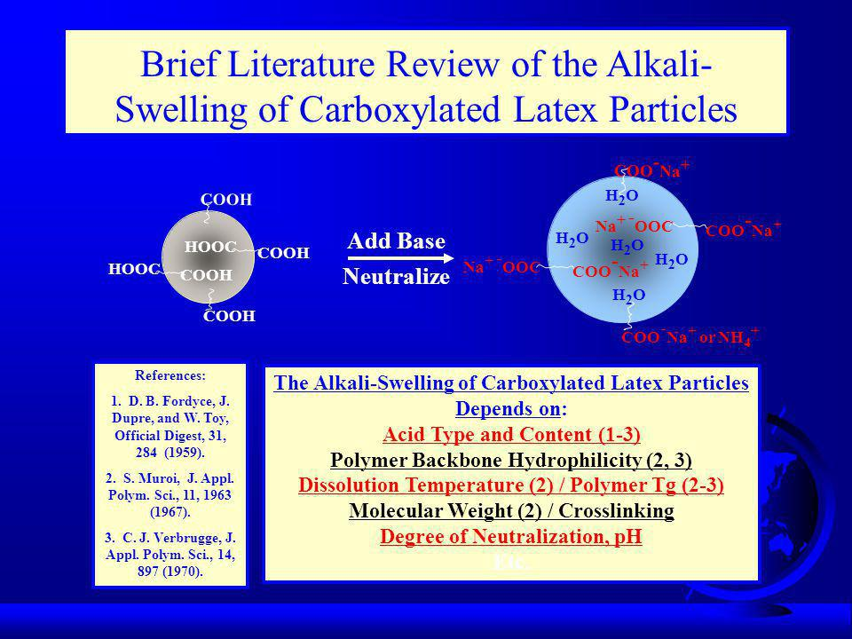 Brief Literature Review of the Alkali- Swelling of Carboxylated Latex Particles COOH HOOC COOH HOOC COOH COO - Na + Na + - OOC COO - Na + or NH 4 + COO - Na + Na + - OOC COO - Na + H2OH2O H2OH2O H2OH2O H2OH2O H2OH2O Add Base Neutralize The Alkali-Swelling of Carboxylated Latex Particles Depends on: Acid Type and Content (1-3) Polymer Backbone Hydrophilicity (2, 3) Dissolution Temperature (2) / Polymer Tg (2-3) Molecular Weight (2) / Crosslinking Degree of Neutralization, pH Etc.