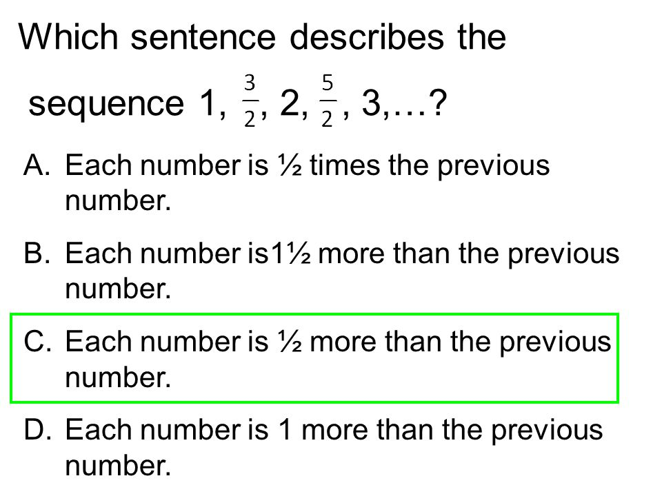 Which sentence describes the sequence 1,, 2,, 3,…? A.Each number is ½ times the previous number. B.Each number is1½ more than the previous number. C.