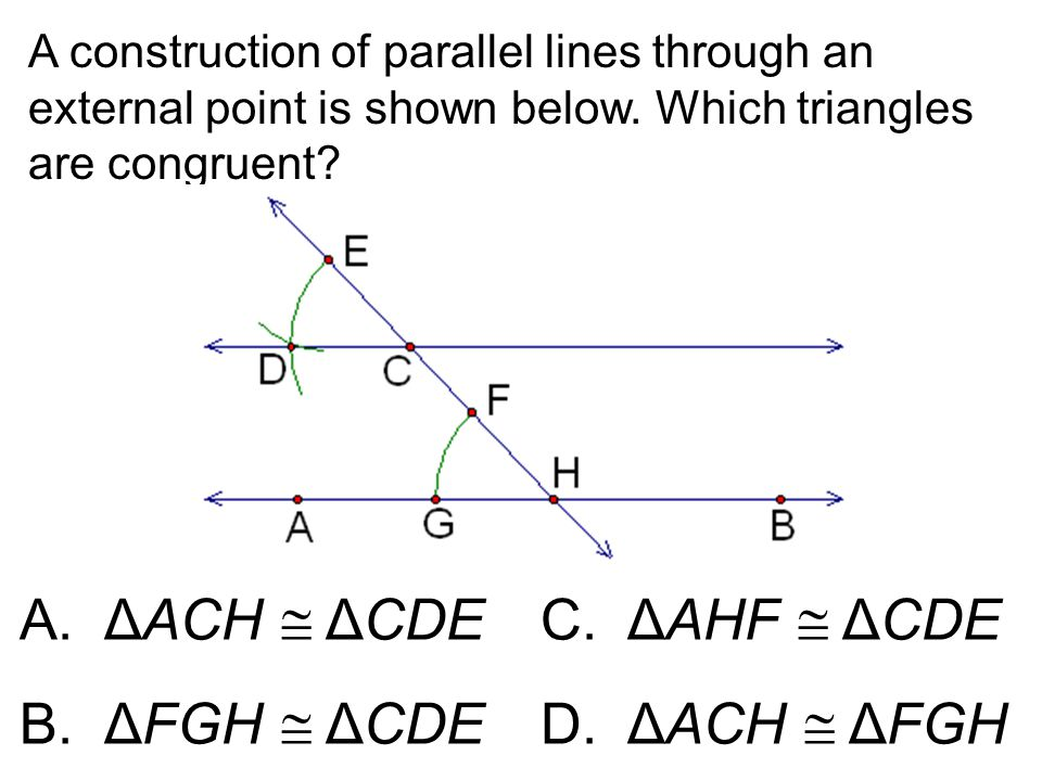A.ΔACH  ΔCDEC. ΔAHF  ΔCDE B.ΔFGH  ΔCDE D. ΔACH  ΔFGH A construction of parallel lines through an external point is shown below. Which triangles ar