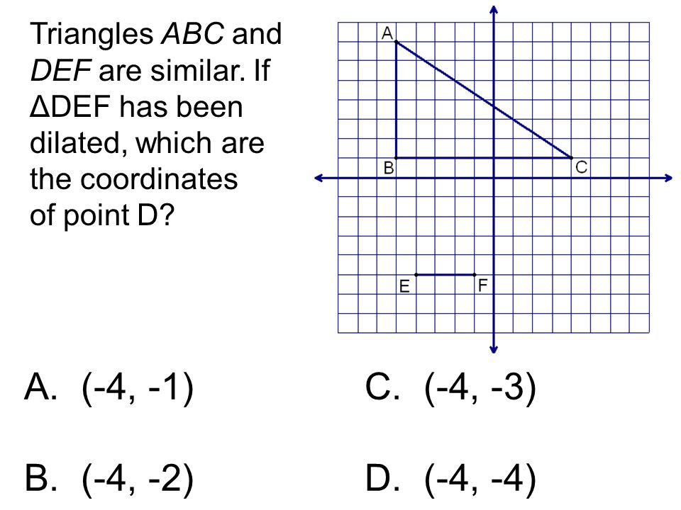 Triangles ABC and DEF are similar. If ΔDEF has been dilated, which are the coordinates of point D? A. (-4, -1)C. (-4, -3) B. (-4, -2) D. (-4, -4)