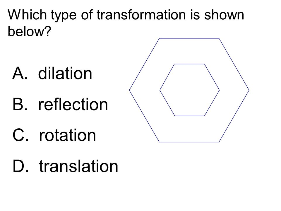 Which type of transformation is shown below? A. dilation B. reflection C. rotation D. translation