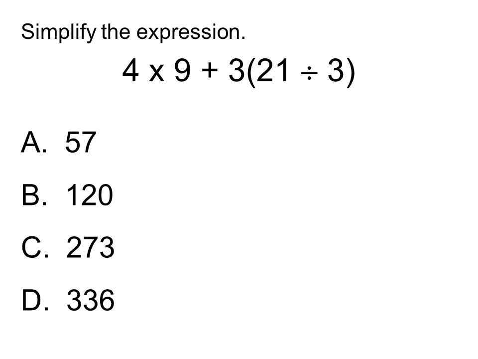 A. 57 B. 120 C. 273 D. 336 Simplify the expression. 4 x 9 + 3(21  3)