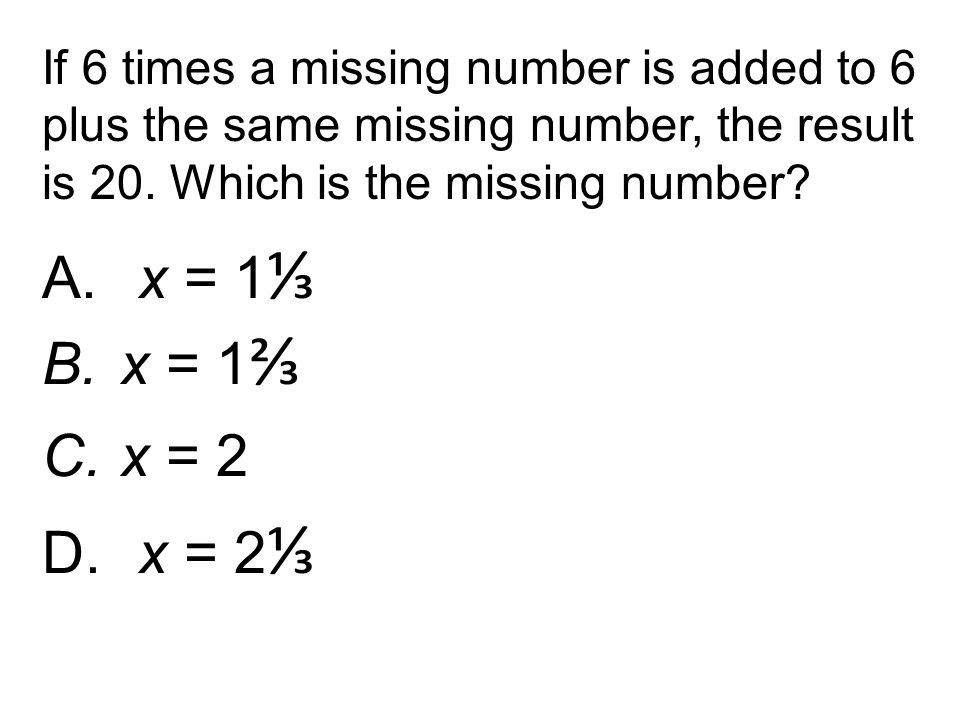 A. x = 1 ⅓ B.x = 1 ⅔ C.x = 2 D. x = 2 ⅓ If 6 times a missing number is added to 6 plus the same missing number, the result is 20. Which is the missing