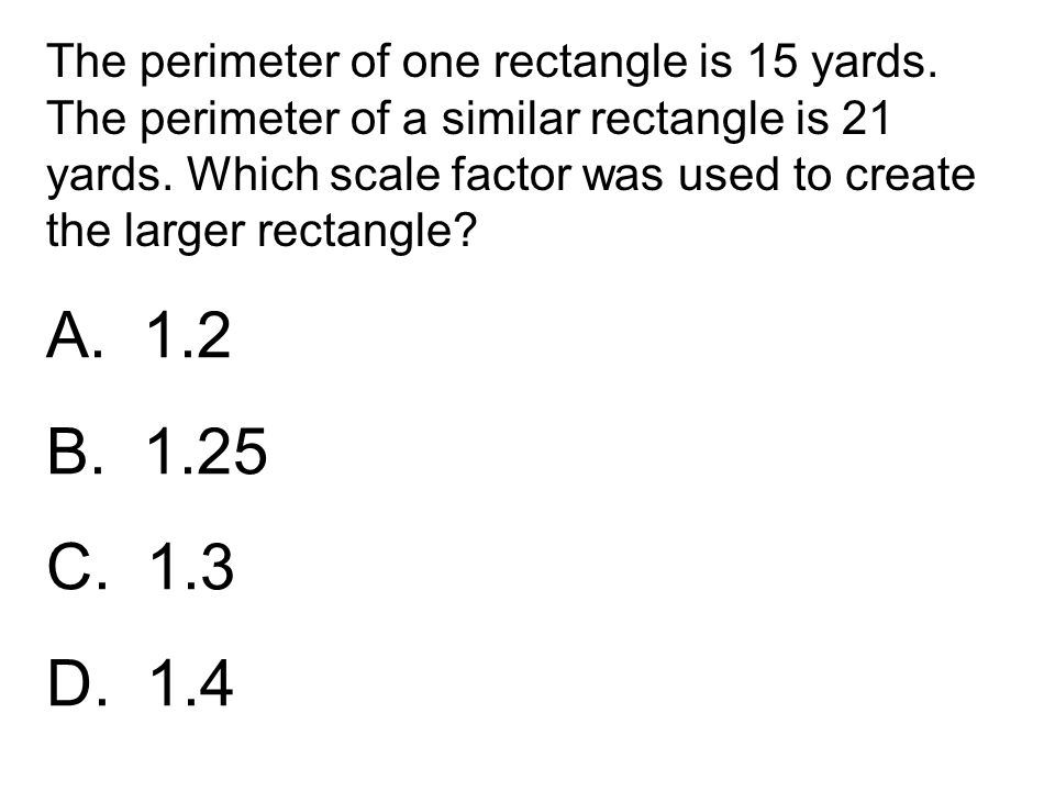 A. 1.2 B. 1.25 C. 1.3 D. 1.4 The perimeter of one rectangle is 15 yards. The perimeter of a similar rectangle is 21 yards. Which scale factor was used