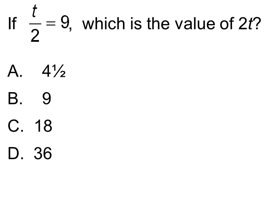 If, which is the value of 2t? A. 4½ B. 9 C. 18 D. 36