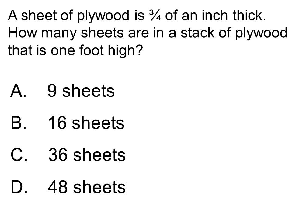 A sheet of plywood is ¾ of an inch thick. How many sheets are in a stack of plywood that is one foot high? A. 9 sheets B. 16 sheets C. 36 sheets D. 48