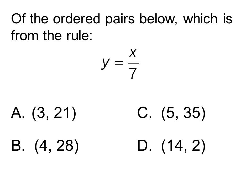 Of the ordered pairs below, which is from the rule: A.(3, 21) C. (5, 35) B. (4, 28) D. (14, 2)