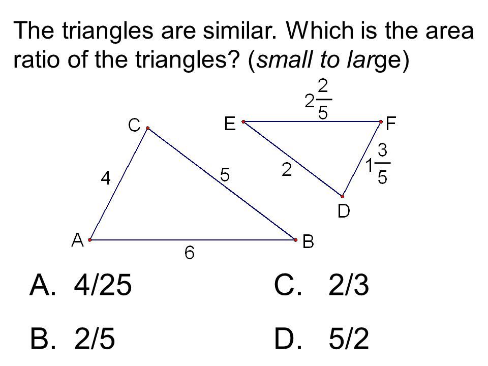 The triangles are similar. Which is the area ratio of the triangles? (small to large) A. 4/25C. 2/3 B. 2/5 D. 5/2