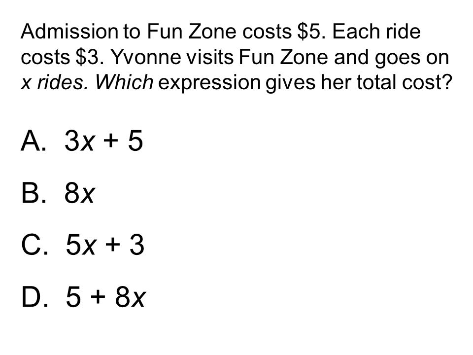 A. 3x + 5 B. 8x C. 5x + 3 D. 5 + 8x Admission to Fun Zone costs $5. Each ride costs $3. Yvonne visits Fun Zone and goes on x rides. Which expression g