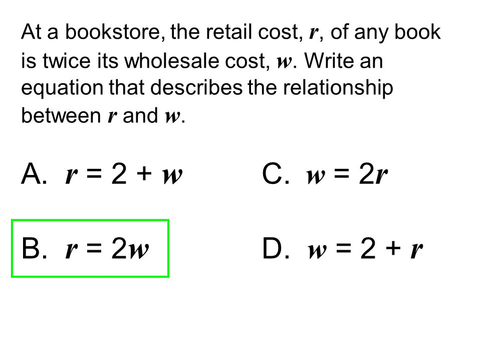 A. r = 2 + w C. w = 2 r B. r = 2 w D. w = 2 + r At a bookstore, the retail cost, r, of any book is twice its wholesale cost, w. Write an equation that