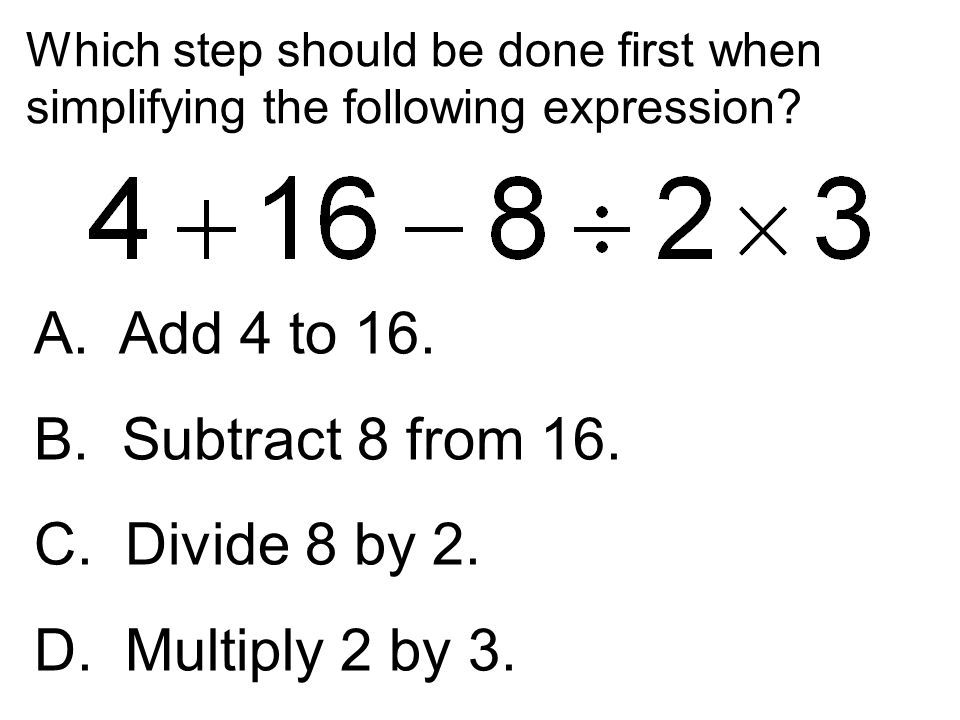 Which step should be done first when simplifying the following expression? A. Add 4 to 16. B. Subtract 8 from 16. C. Divide 8 by 2. D. Multiply 2 by 3