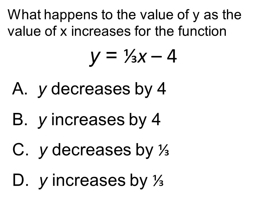 What happens to the value of y as the value of x increases for the function y = ⅓x – 4 A. y decreases by 4 B. y increases by 4 C. y decreases by ⅓ D.