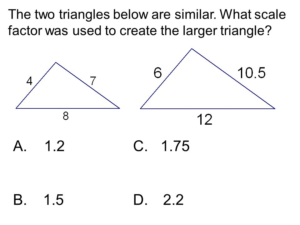 The two triangles below are similar. What scale factor was used to create the larger triangle? A. 1.2 C. 1.75 B. 1.5D. 2.2