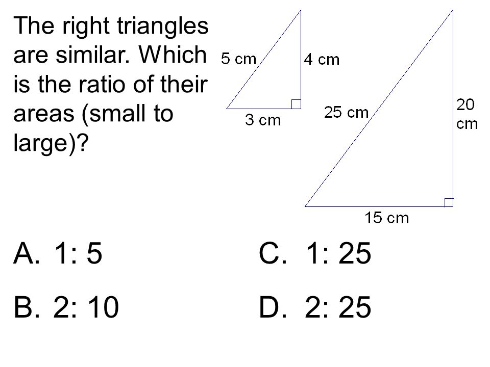 The right triangles are similar. Which is the ratio of their areas (small to large)? A.1: 5 C. 1: 25 B.2: 10D. 2: 25