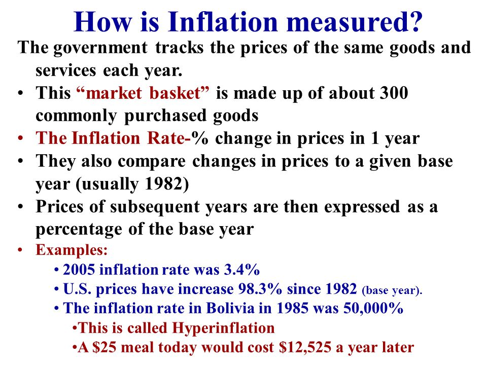 "How is Inflation measured? The government tracks the prices of the same goods and services each year. This ""market basket"" is made up of about 300 com"
