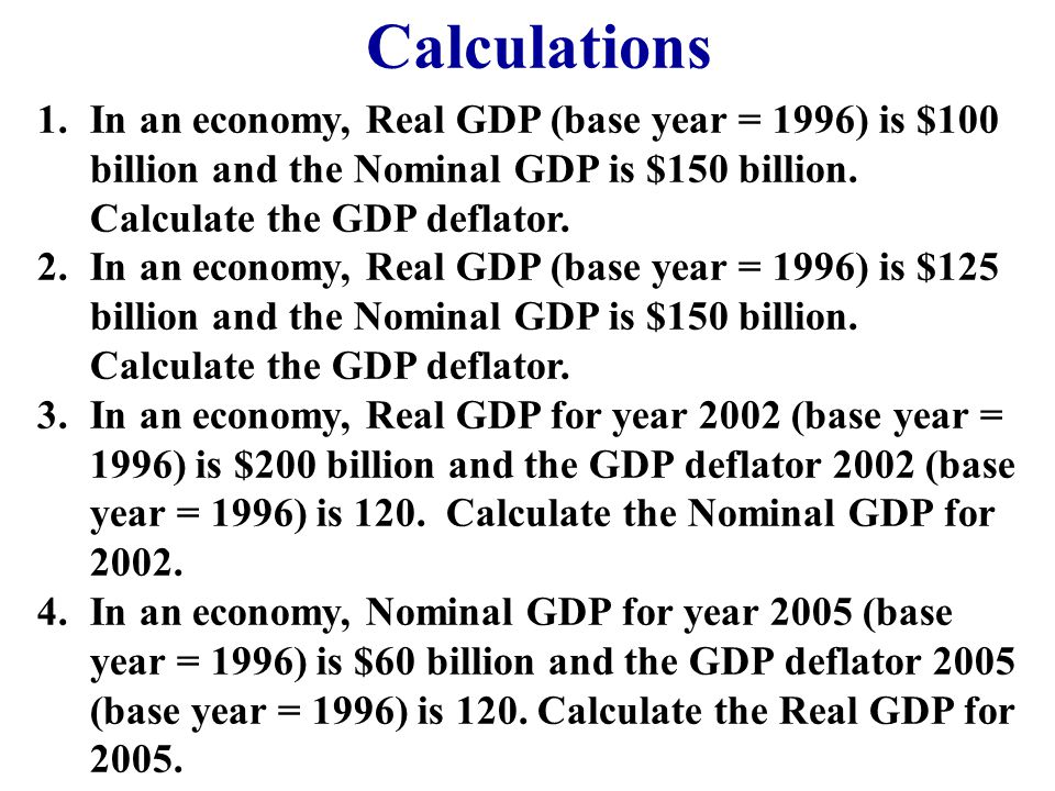 Calculations 1.In an economy, Real GDP (base year = 1996) is $100 billion and the Nominal GDP is $150 billion. Calculate the GDP deflator. 2.In an eco
