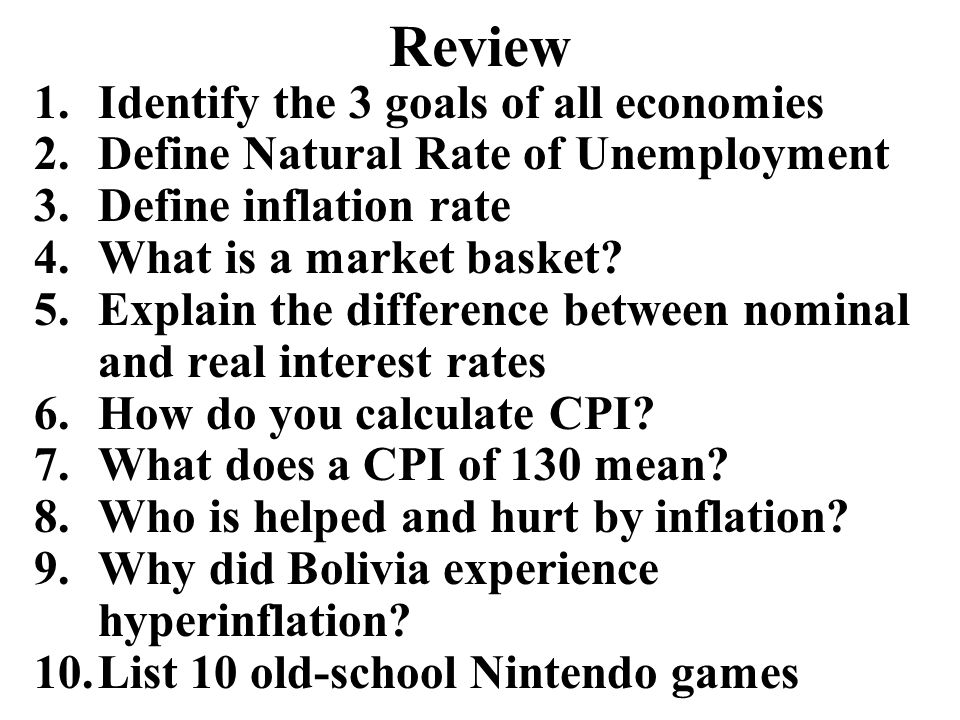 Review 1.Identify the 3 goals of all economies 2.Define Natural Rate of Unemployment 3.Define inflation rate 4.What is a market basket? 5.Explain the