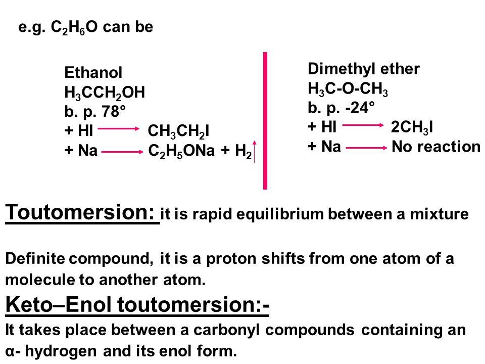 e.g. C 2 H 6 O can be Ethanol H 3 CCH 2 OH b. p. 78° + HI CH 3 CH 2 I + Na C 2 H 5 ONa + H 2 Dimethyl ether H 3 C-O-CH 3 b. p. -24° + HI 2CH 3 I + Na