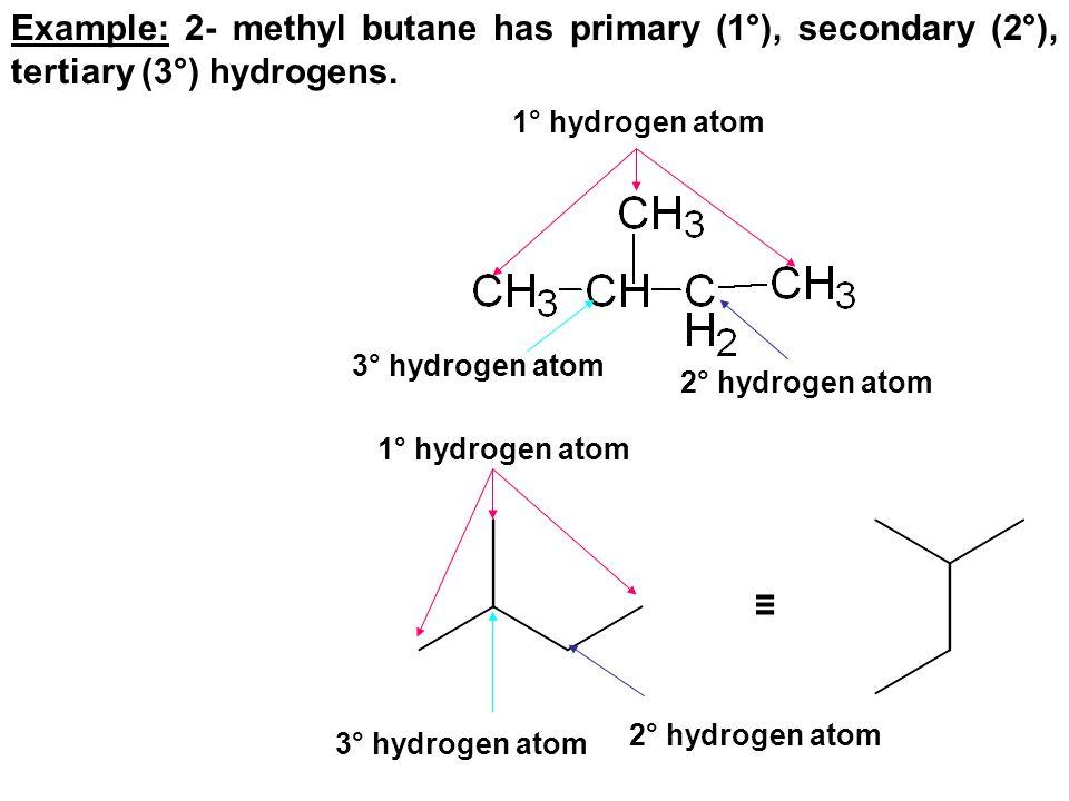 Example: 2- methyl butane has primary (1°), secondary (2°), tertiary (3°) hydrogens. 1° hydrogen atom 3° hydrogen atom 2° hydrogen atom ≡ 3° hydrogen