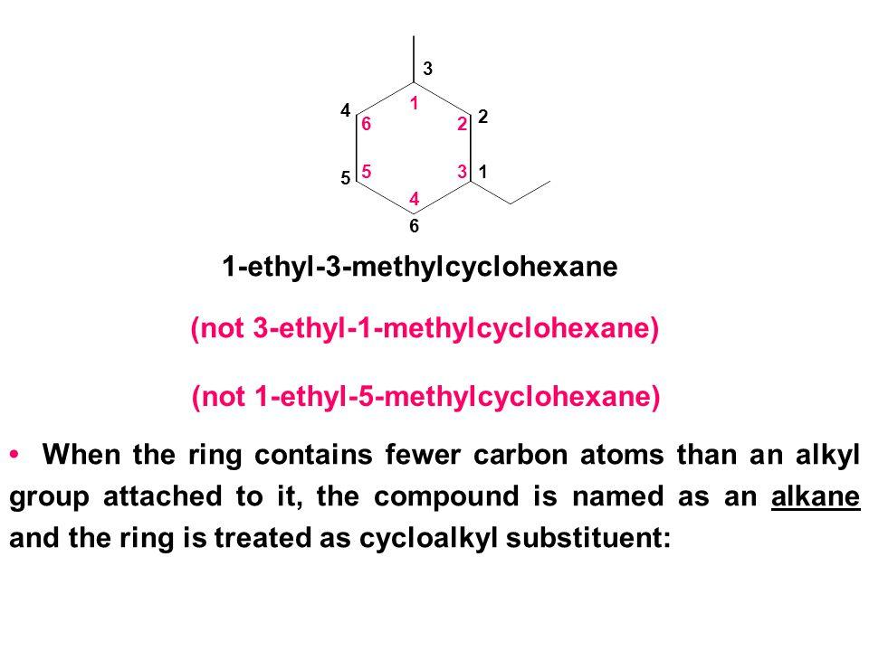2 1 3 4 5 6 2 1 3 4 5 6 1-ethyl-3-methylcyclohexane (not 3-ethyl-1-methylcyclohexane) (not 1-ethyl-5-methylcyclohexane) When the ring contains fewer c
