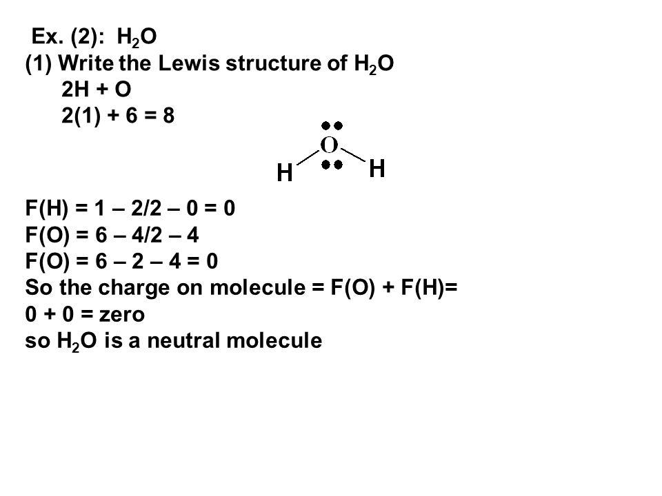 Ex. (2): H 2 O (1) Write the Lewis structure of H 2 O 2H + O 2(1) + 6 = 8 F(H) = 1 – 2/2 – 0 = 0 F(O) = 6 – 4/2 – 4 F(O) = 6 – 2 – 4 = 0 So the charge