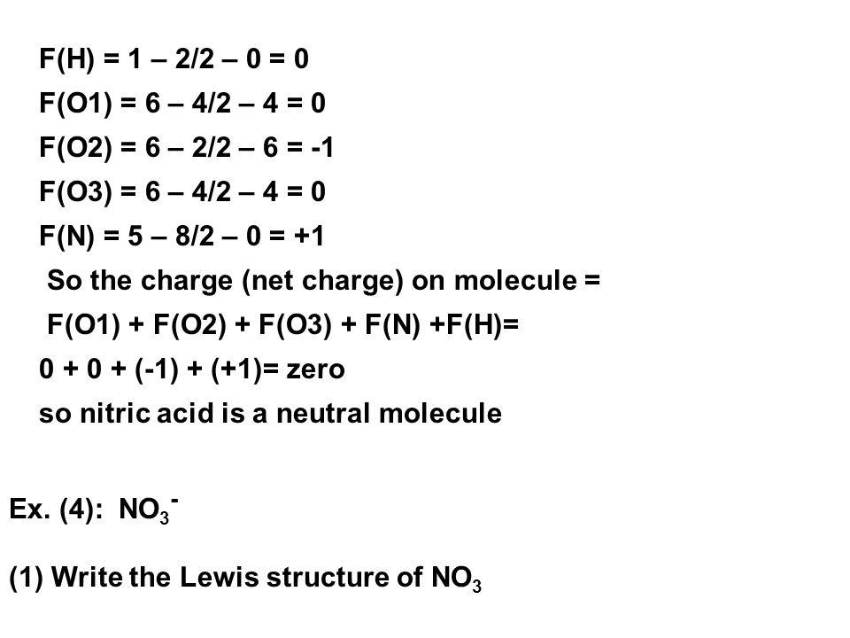 F(H) = 1 – 2/2 – 0 = 0 F(O1) = 6 – 4/2 – 4 = 0 F(O2) = 6 – 2/2 – 6 = -1 F(O3) = 6 – 4/2 – 4 = 0 F(N) = 5 – 8/2 – 0 = +1 So the charge (net charge) on