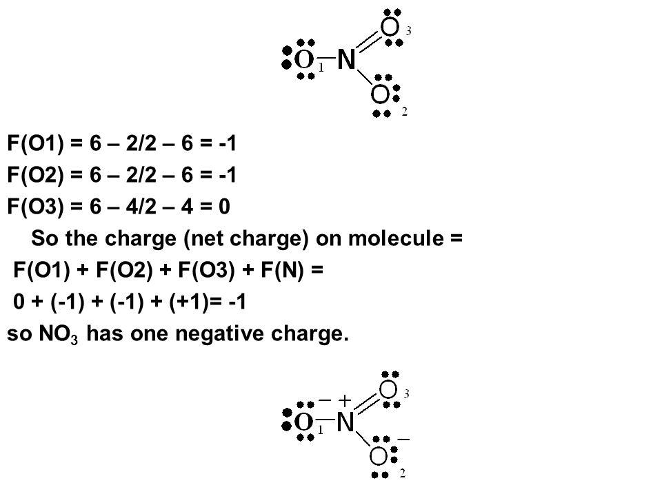 F(O1) = 6 – 2/2 – 6 = -1 F(O2) = 6 – 2/2 – 6 = -1 F(O3) = 6 – 4/2 – 4 = 0 So the charge (net charge) on molecule = F(O1) + F(O2) + F(O3) + F(N) = 0 +