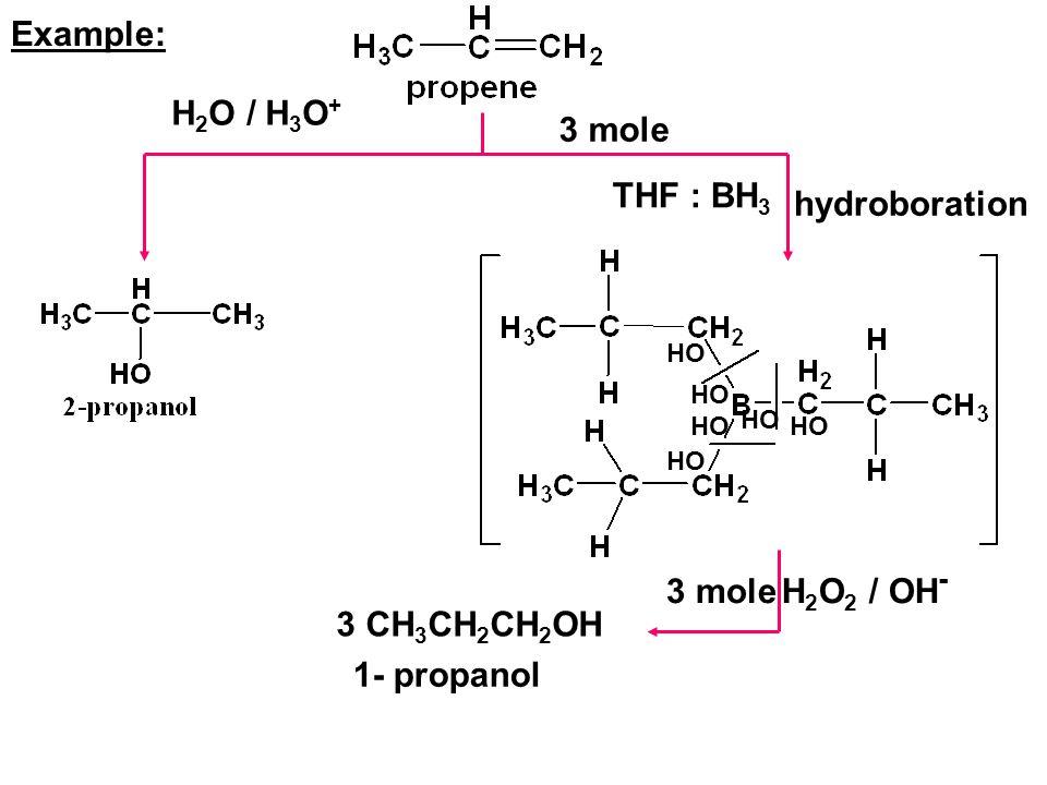 Example: H 2 O / H 3 O + 3 mole THF : BH 3 hydroboration HO 3 moleH 2 O 2 / OH - 3 CH 3 CH 2 CH 2 OH 1- propanol