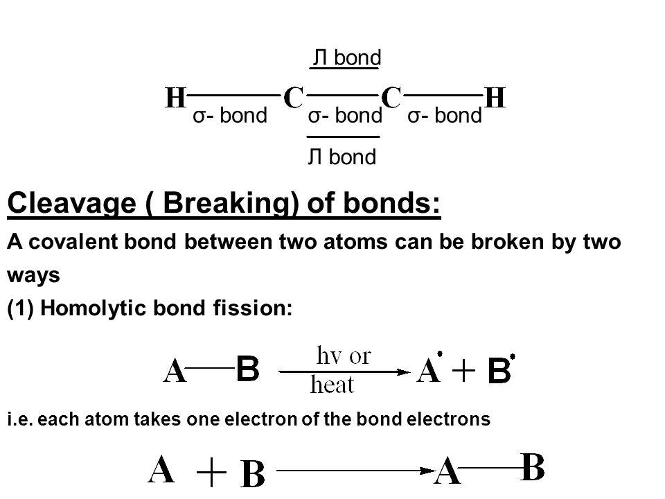 σ- bond Л bond Cleavage ( Breaking) of bonds: A covalent bond between two atoms can be broken by two ways (1) Homolytic bond fission: i.e. each atom t