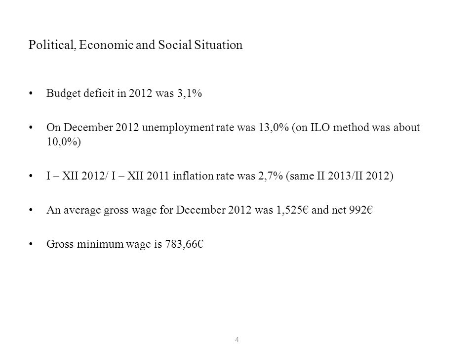 Political, Economic and Social Situation Budget deficit in 2012 was 3,1% On December 2012 unemployment rate was 13,0% (on ILO method was about 10,0%) I – XII 2012/ I – XII 2011 inflation rate was 2,7% (same II 2013/II 2012) An average gross wage for December 2012 was 1,525€ and net 992€ Gross minimum wage is 783,66€ 4