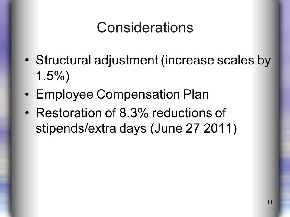 Considerations Structural adjustment (increase scales by 1.5%) Employee Compensation Plan Restoration of 8.3% reductions of stipends/extra days (June 27 2011) 11