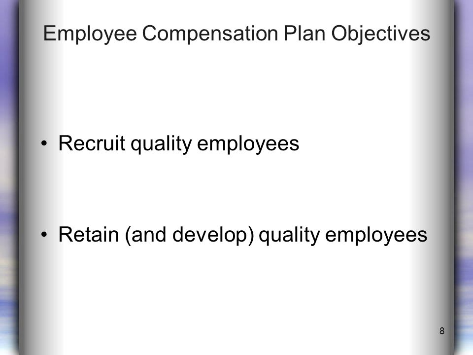 Employee Compensation Plan Objectives Recruit quality employees Retain (and develop) quality employees 8